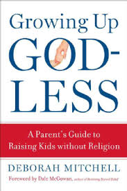 Growing Up Godless: A Parent's Guide to Raising Kids Without Religion by Deborah Mitchell